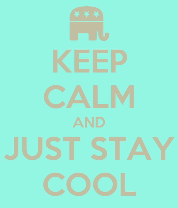 KEEP CALM AND JUST STAY COOL