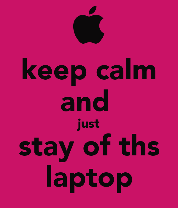 keep calm and  just stay of ths laptop