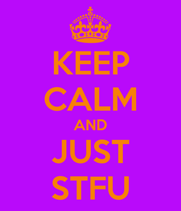 KEEP CALM AND JUST STFU