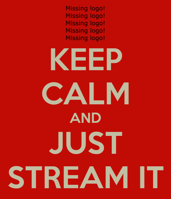 KEEP CALM AND JUST STREAM IT
