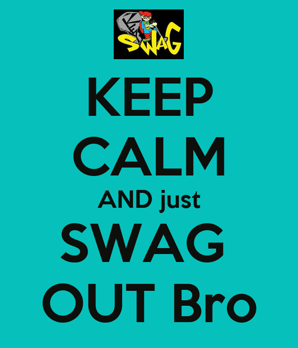 KEEP CALM AND just SWAG  OUT Bro