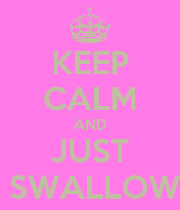 KEEP CALM AND JUST  SWALLOW