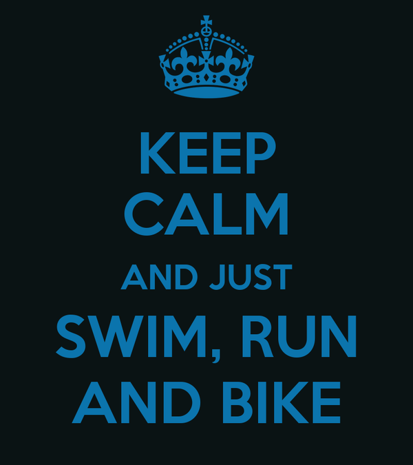 KEEP CALM AND JUST SWIM, RUN AND BIKE