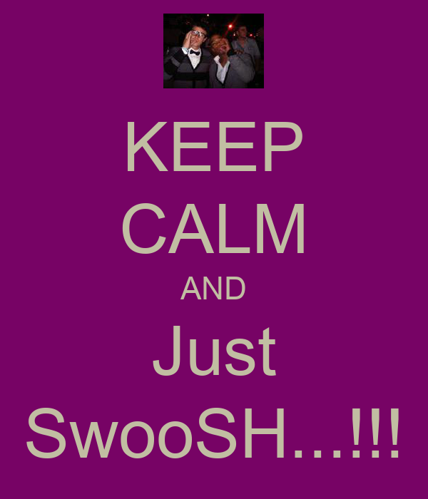 KEEP CALM AND Just SwooSH...!!!
