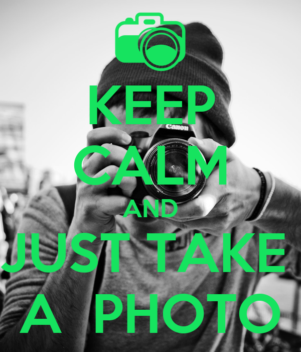 KEEP CALM AND JUST TAKE  A  PHOTO