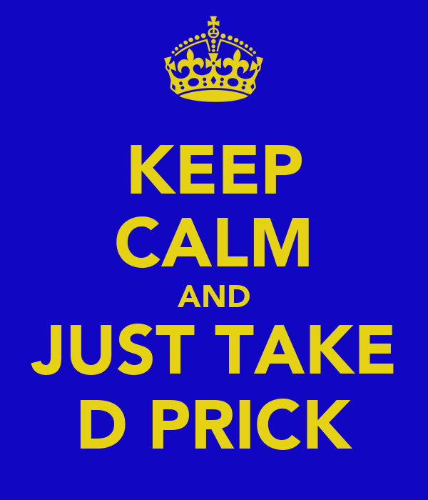 KEEP CALM AND JUST TAKE D PRICK