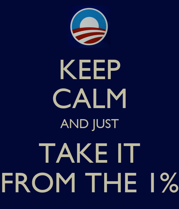 KEEP CALM AND JUST TAKE IT FROM THE 1%