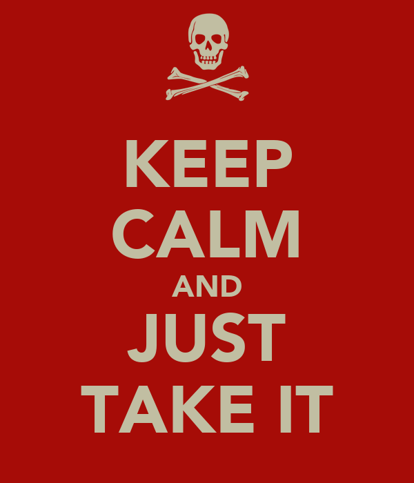 KEEP CALM AND JUST TAKE IT
