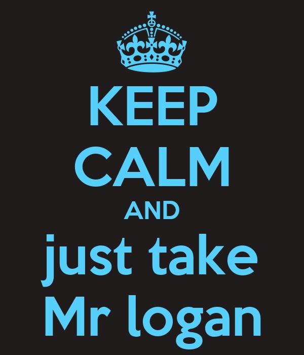 KEEP CALM AND just take Mr logan