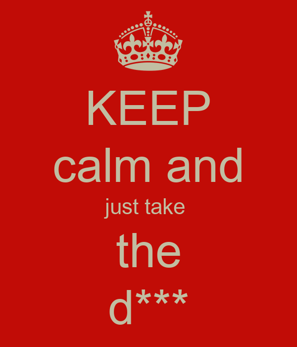 KEEP calm and just take  the d***