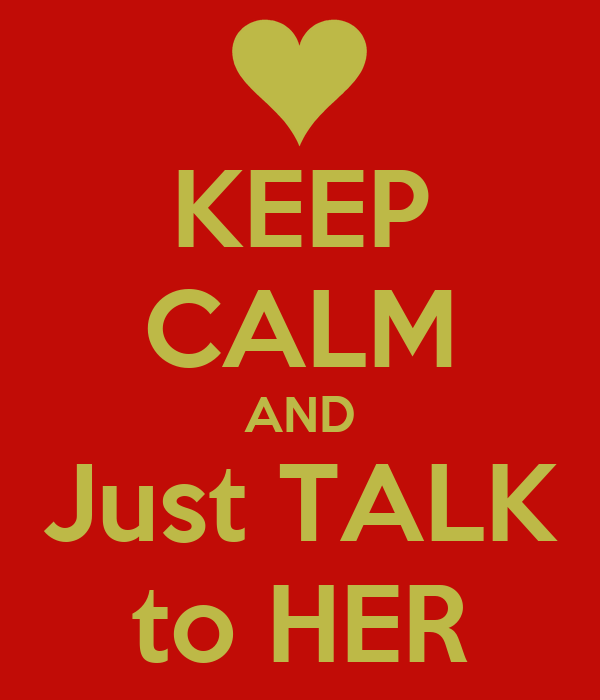 KEEP CALM AND Just TALK to HER