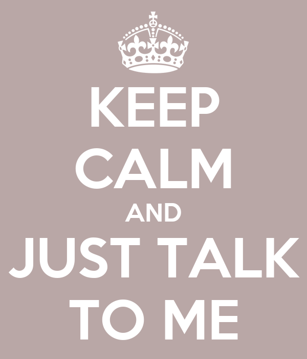 KEEP CALM AND JUST TALK TO ME