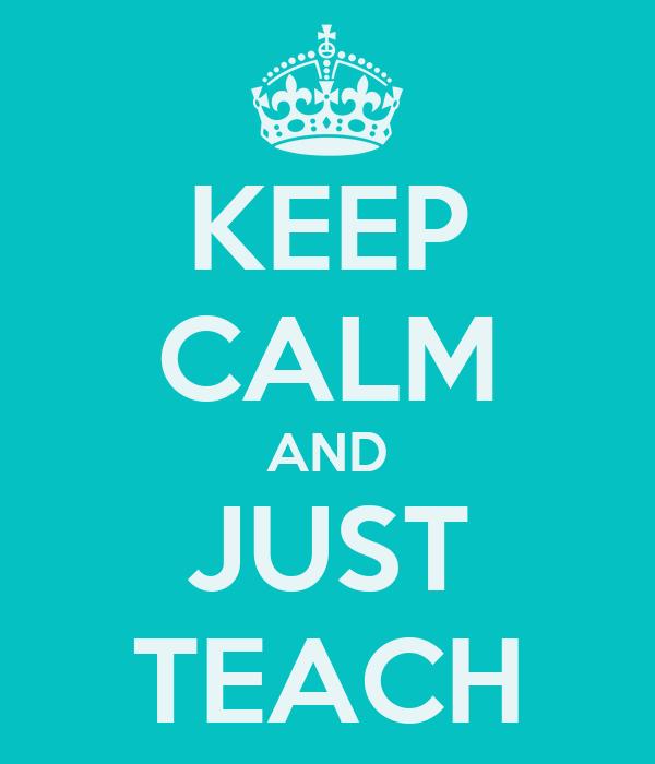 KEEP CALM AND JUST TEACH