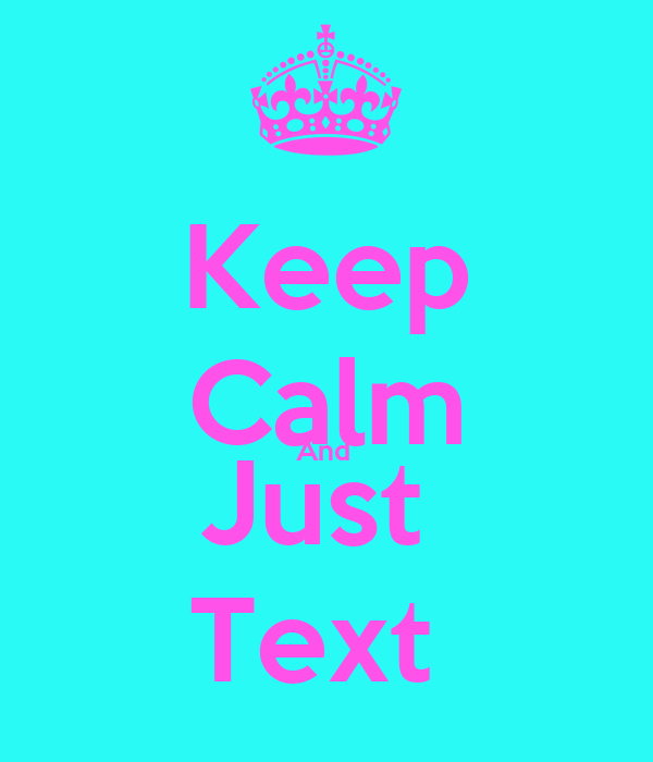 Keep Calm And  Just  Text