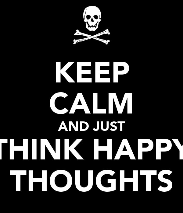 KEEP CALM AND JUST THINK HAPPY THOUGHTS