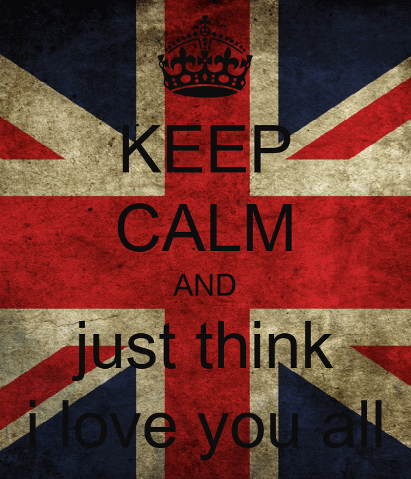 KEEP CALM AND just think i love you all