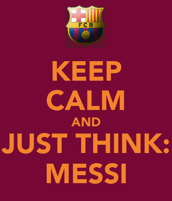KEEP CALM AND JUST THINK: MESSI