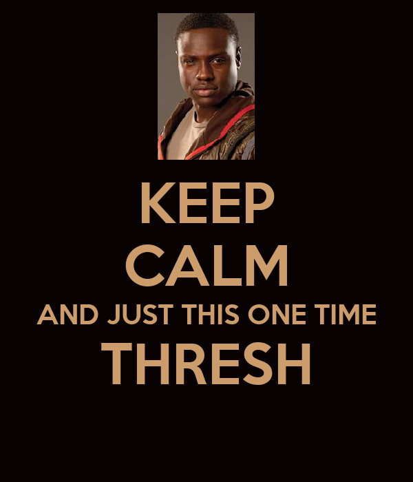 KEEP CALM AND JUST THIS ONE TIME THRESH