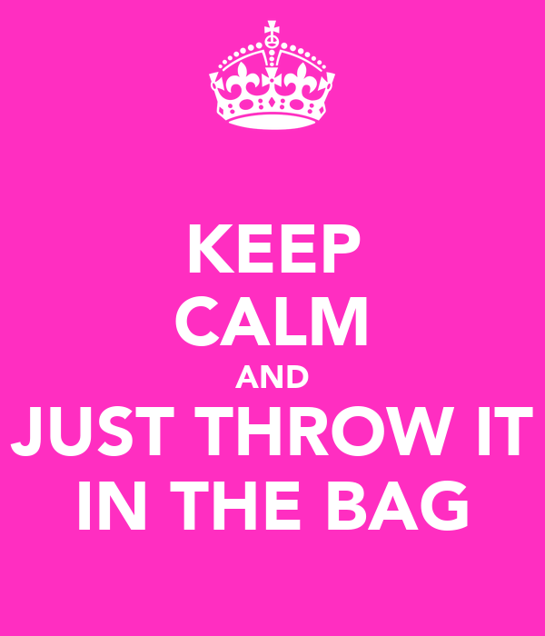 KEEP CALM AND JUST THROW IT IN THE BAG