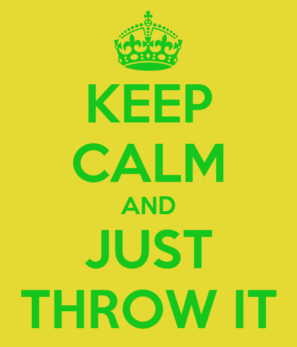 KEEP CALM AND JUST THROW IT