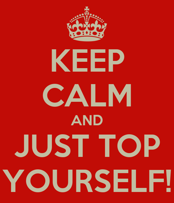 KEEP CALM AND JUST TOP YOURSELF!