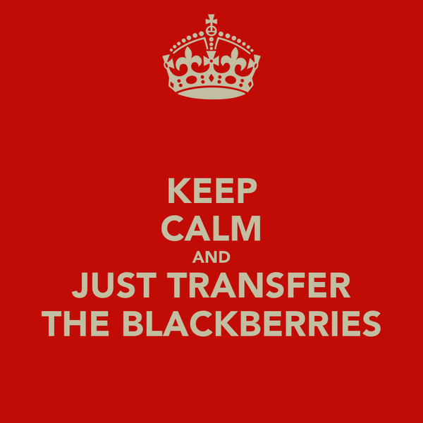 KEEP CALM AND JUST TRANSFER THE BLACKBERRIES