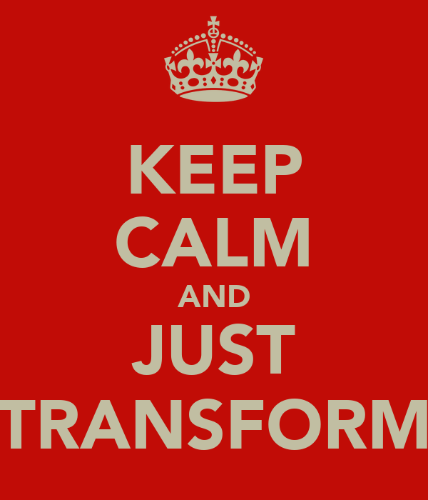 KEEP CALM AND JUST TRANSFORM
