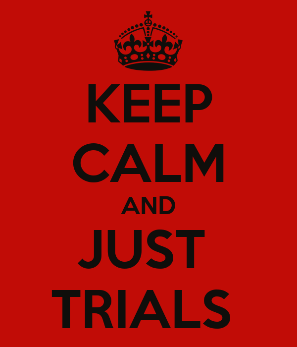 KEEP CALM AND JUST  TRIALS