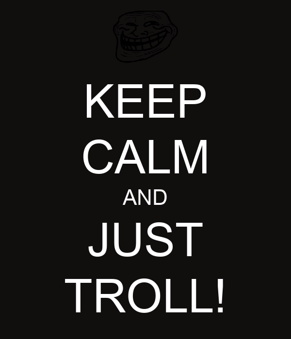 KEEP CALM AND JUST TROLL!