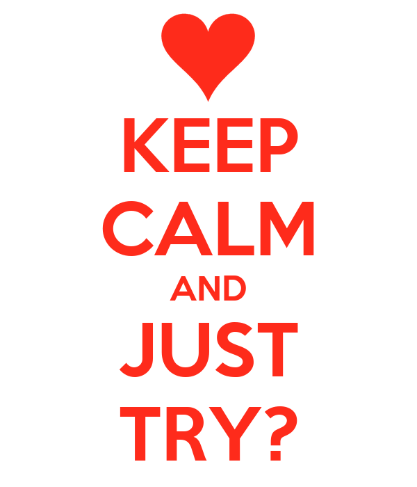 KEEP CALM AND JUST TRY?
