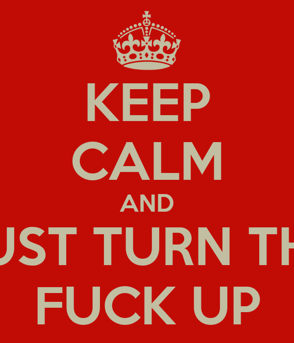 KEEP CALM AND JUST TURN THE FUCK UP