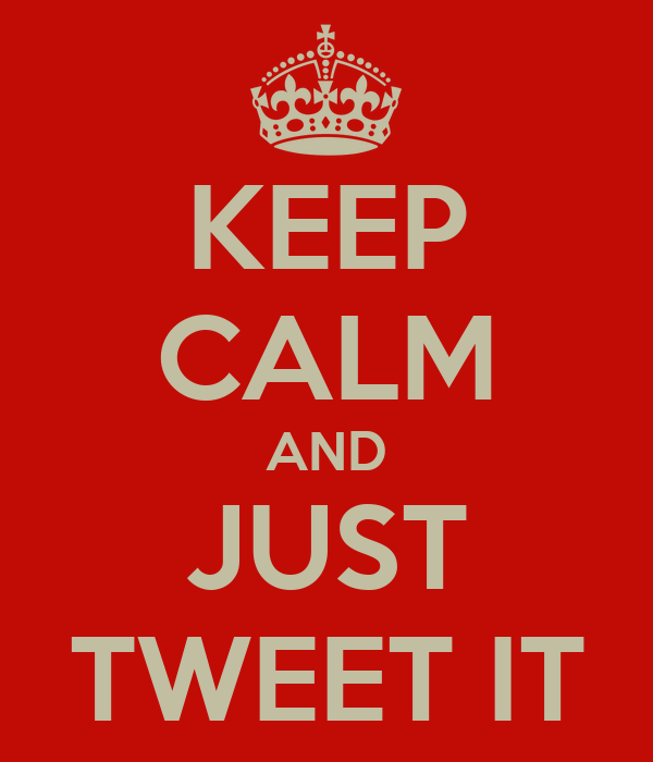 KEEP CALM AND JUST TWEET IT