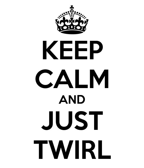KEEP CALM AND JUST TWIRL