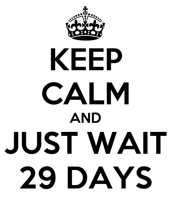 KEEP CALM AND JUST WAIT 29 DAYS