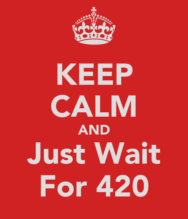 KEEP CALM AND Just Wait For 420
