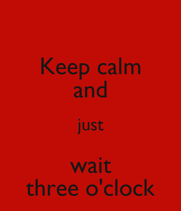 Keep calm and just wait three o'clock