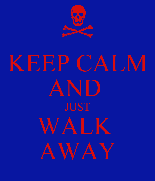 KEEP CALM AND  JUST WALK  AWAY