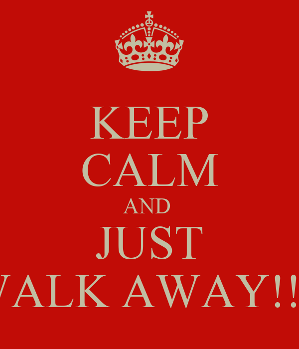 KEEP CALM AND  JUST WALK AWAY!!!!