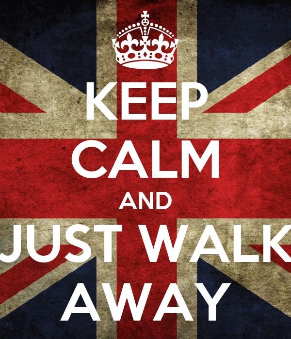 KEEP CALM AND JUST WALK AWAY