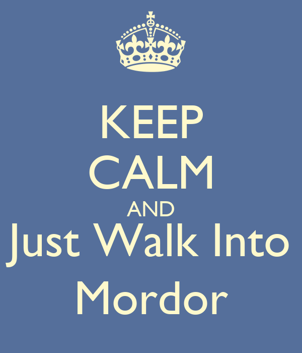 KEEP CALM AND Just Walk Into Mordor