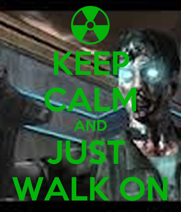 KEEP CALM AND JUST  WALK ON