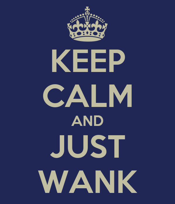KEEP CALM AND JUST WANK