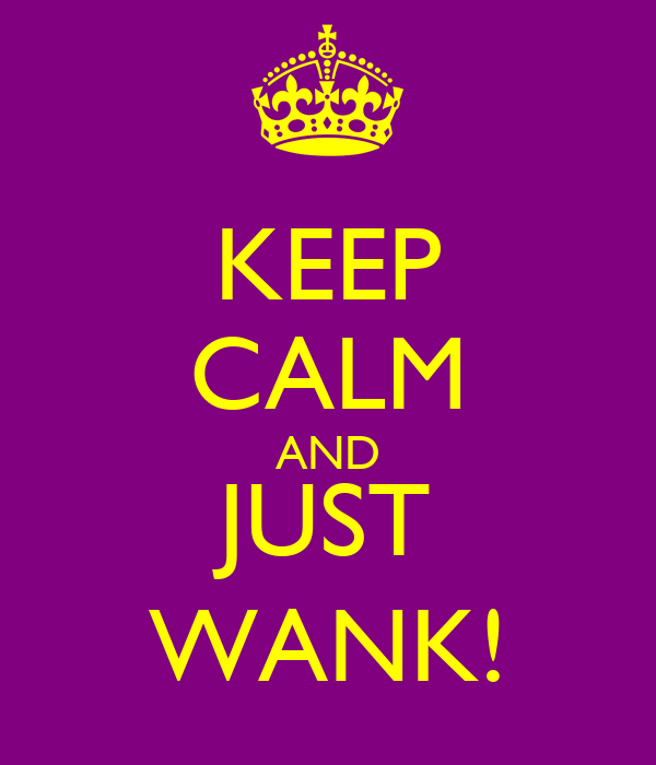 KEEP CALM AND JUST WANK!