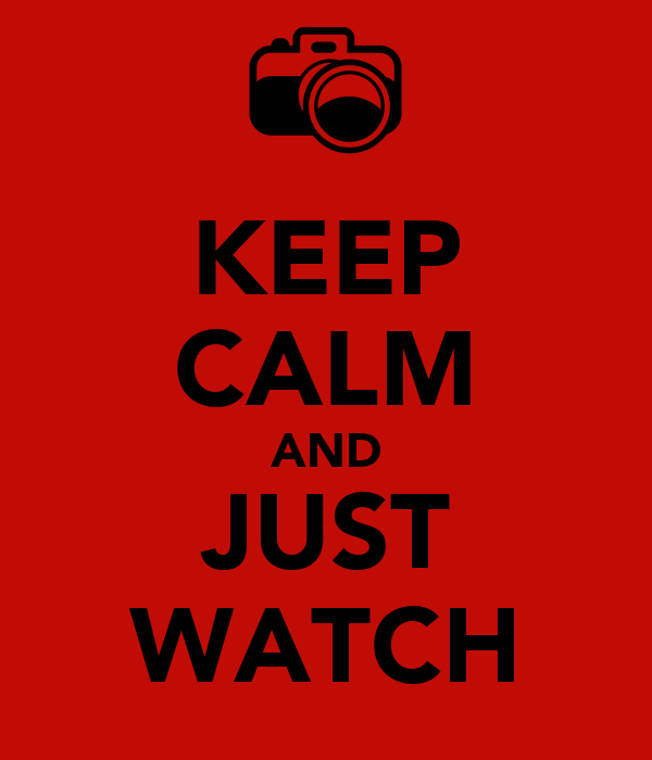 KEEP CALM AND JUST WATCH