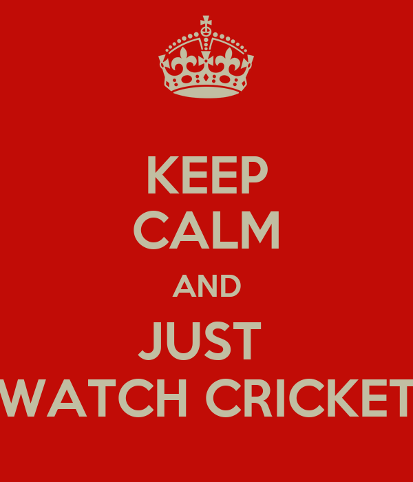 KEEP CALM AND JUST  WATCH CRICKET