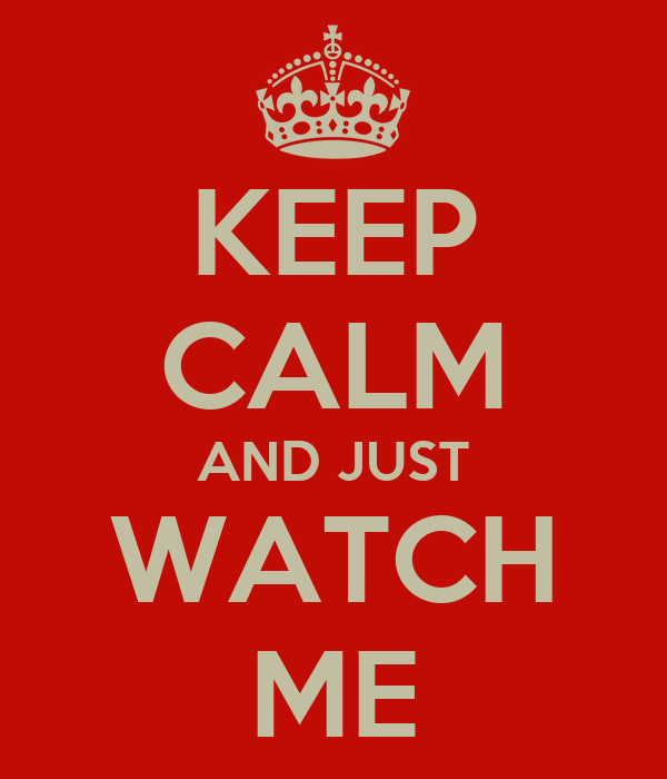 KEEP CALM AND JUST WATCH ME