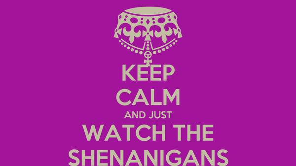 KEEP CALM AND JUST WATCH THE SHENANIGANS