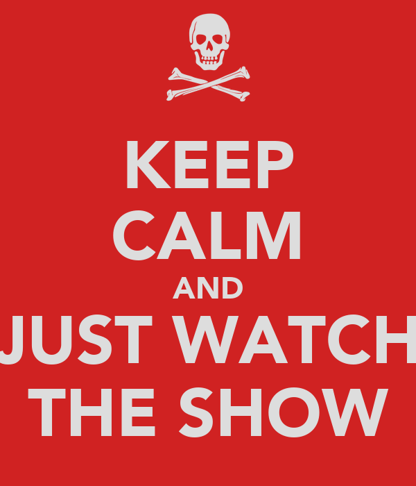 KEEP CALM AND JUST WATCH THE SHOW