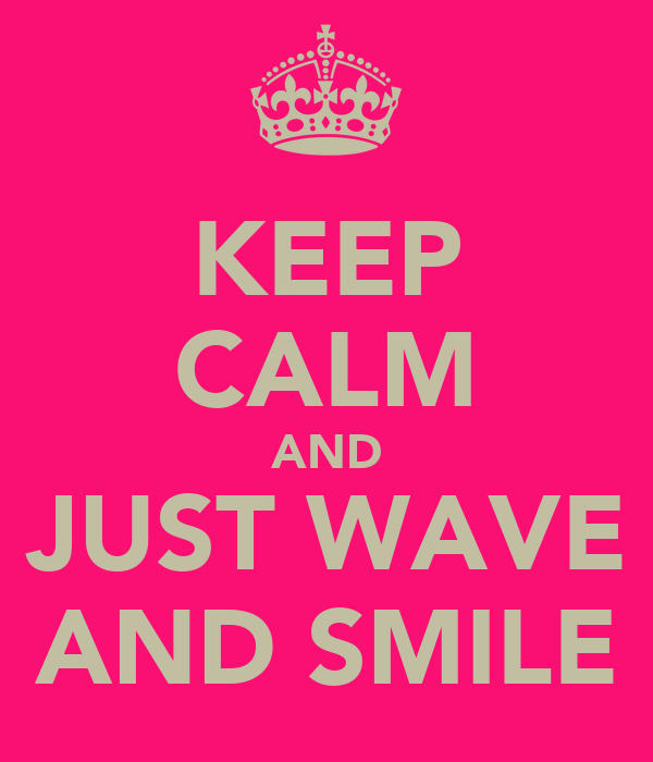 KEEP CALM AND JUST WAVE AND SMILE