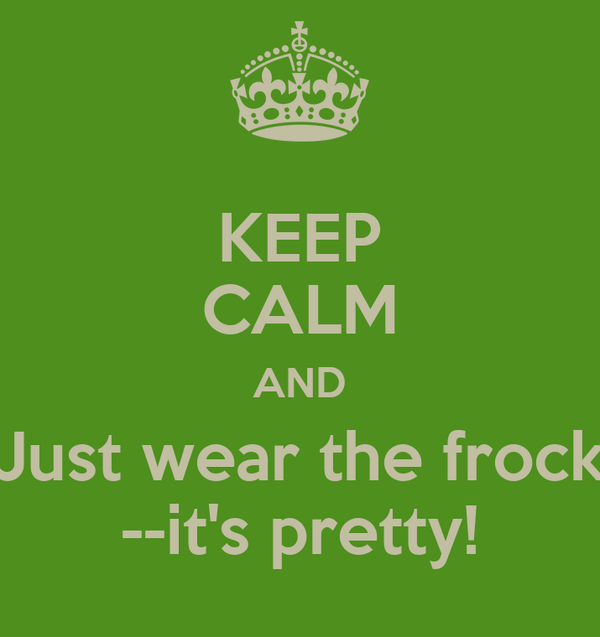 KEEP CALM AND Just wear the frock --it's pretty!